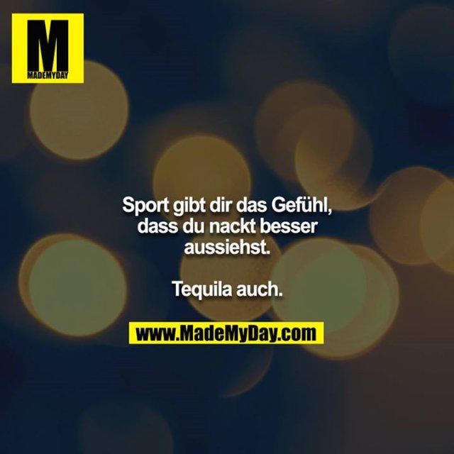 Sport gibt dir das Gefühl, dass du nackt besser aussiehst.<br /> <br /> Tequila auch.