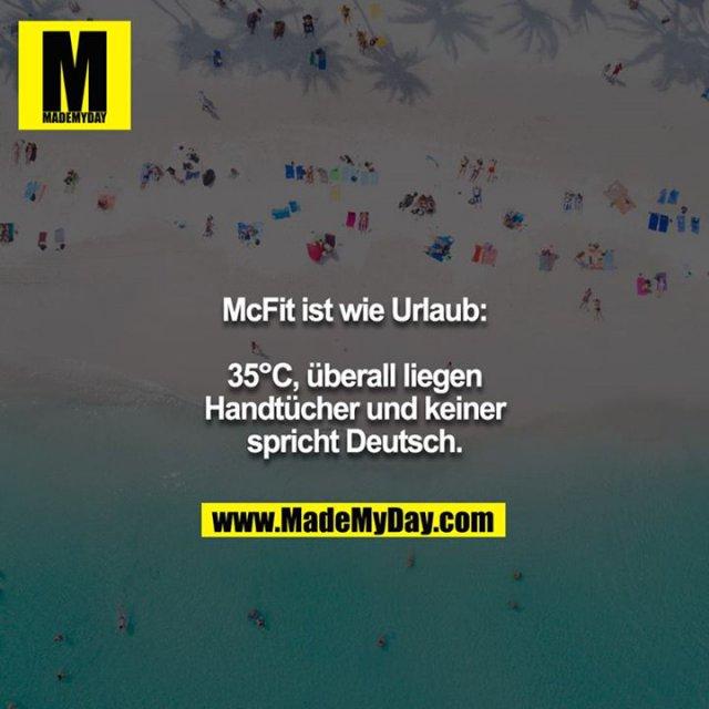 McFit ist wie Urlaub:<br /> <br /> 35°C, überall liegen Handtücher und keiner spricht Deutsch.