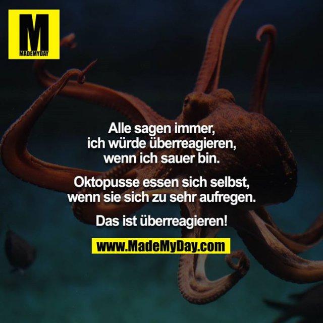 Alle sagen immer, ich würde überreagieren, wenn ich sauer bin.<br /> <br /> Oktopusse essen sich selbst, wenn sie sich zu sehr aufregen.<br /> <br /> Das ist überreagieren!