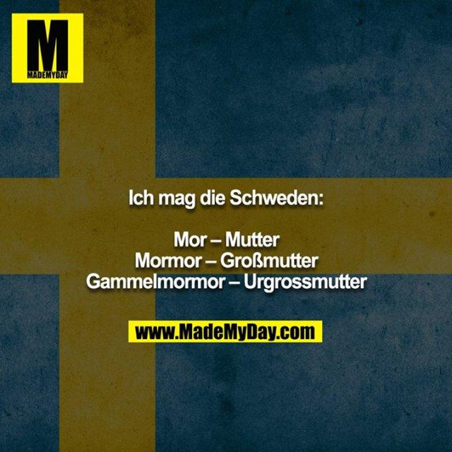 Ich mag die Schweden:<br /> <br /> Mor – Mutter<br /> Mormor – Großmutter<br /> Gammelmormor – Urgrossmutter