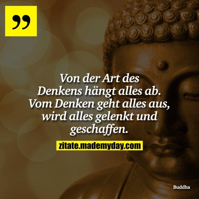 Von der Art des Denkens hängt alles ab. Vom Denken geht alles aus, wird alles gelenkt und geschaffen.
