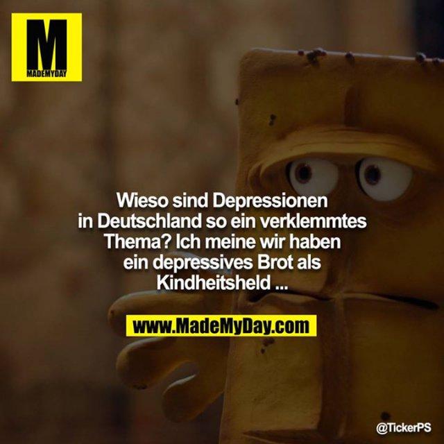 Wieso sind Depressionen in Deutschland so ein verklemmtes Thema? Ich meine wir haben ein depressives Brot als Kindheitsheld ...
