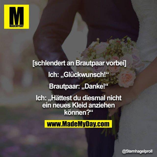 """[schlendert an Brautpaar vorbei]<br /> <br /> Ich: """"Glückwunsch!""""<br /> <br /> Brautpaar: """"Danke!""""<br /> <br /> Ich: """"Hättest du diesmal nicht ein neues Kleid anziehen können?"""""""
