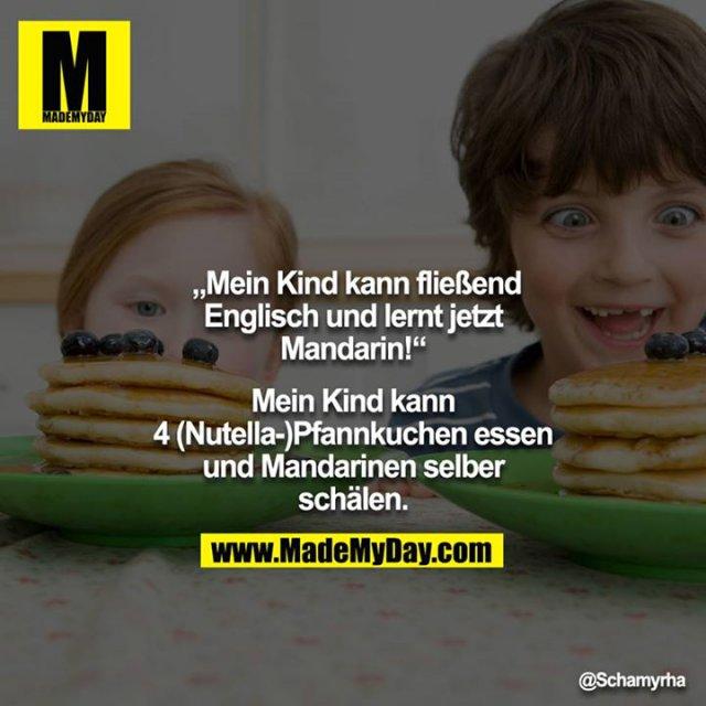 """""""Mein Kind kann fließend Englisch und lernt jetzt Mandarin!""""<br /> <br /> Mein Kind kann 4 (Nutella-)Pfannkuchen essen und Mandarinen selber schälen."""