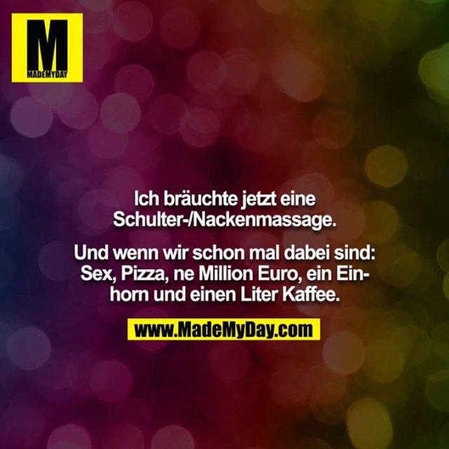 Ich bräuchte jetzt eine Schulter-/Nackenmassage.<br /> <br /> Und wenn wir schon mal dabei sind: Sex, Pizza, ne Million Euro, ein Einhorn und einen Liter Kaffee.