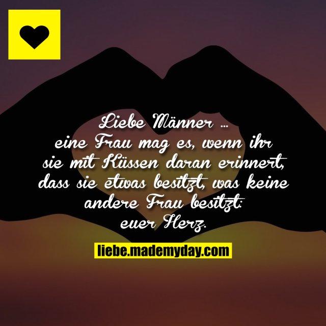 Liebe Männer ... eine Frau mag es, wenn ihr sie mit Küssen daran erinnert, dass sie etwas besitzt, was keine andere Frau besitzt: euer Herz.