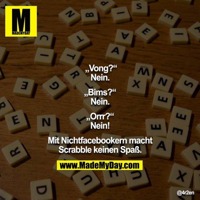 """""""Vong?""""<br /> Nein.<br /> <br /> """"Bims?""""<br /> Nein.<br /> <br /> """"Orrr?""""<br /> Nein!<br /> <br /> Mit Nichtfacebookern macht Scrabble keinen Spaß."""