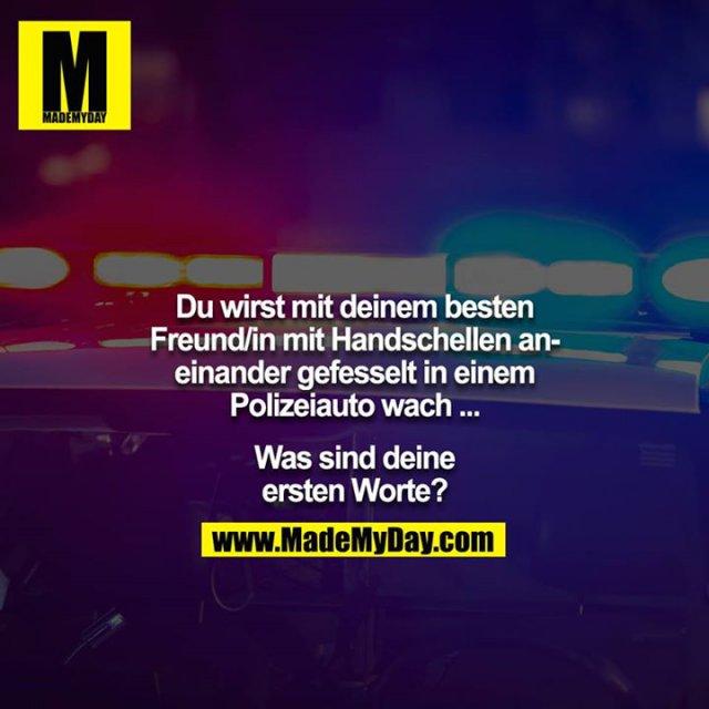 Du wirst mit deinem besten Freund/in mit Handschellen aneinander gefesselt in einem Polizeiauto wach ...<br /> <br /> Was sind deine ersten Worte?