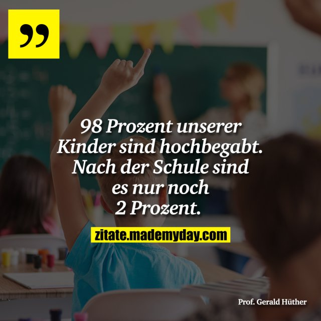 98 Prozent unserer Kinder sind hochbegabt. Nach der Schule sind es nur noch 2 Prozent.