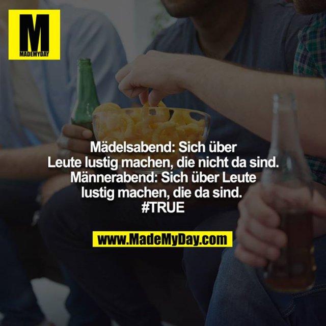 Mädelsabend: Sich über Leute lustig machen, die nicht da sind.  Männerabend: Sich über Leute lustig machen, die da sind.  #TRUE