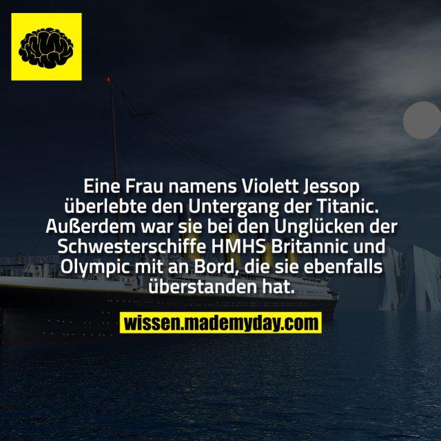 Eine Frau namens Violett Jessop überlebte den Untergang der Titanic. Außerdem war sie bei den Unglücken der Schwesterschiffe HMHS Britannic und Olympic mit an Bord, die sie ebenfalls überstanden hat.