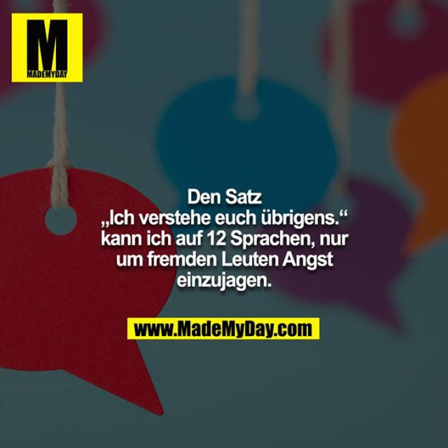 """Den Satz """"Ich verstehe euch übrigens."""" kann ich auf 12 Sprachen, nur um fremden Leuten Angst einzujagen."""