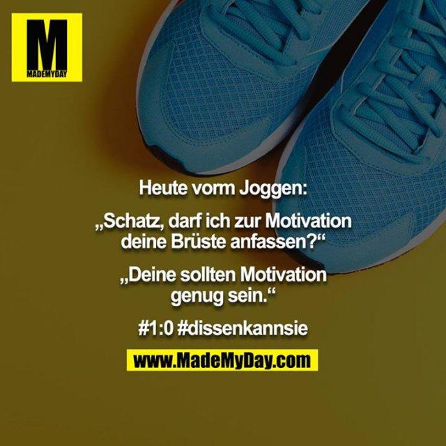 """Heute vorm Joggen:<br /> <br /> """"Schatz, darf ich zur Motivation deine Brüste anfassen?""""<br /> <br /> """"Deine sollten Motivation genug sein.""""<br /> <br /> #1:0 #dissenkannsie"""