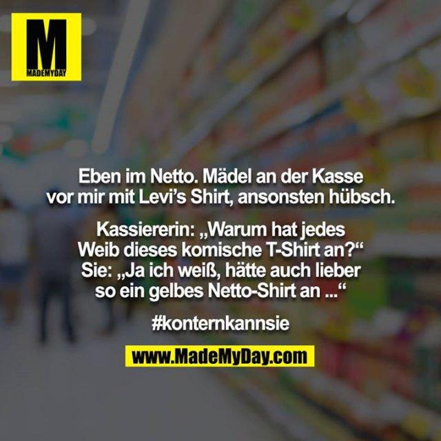 """Eben im Netto. Mädel an der Kasse vor mir mit Levi's Shirt, ansonsten hübsch.<br /> <br /> Kassiererin: """"Warum hat jedes Weib dieses komische T-Shirt an?"""" Sie: """"Ja ich weiß, hätte auch lieber so ein gelbes Netto-Shirt an ...""""<br /> <br /> #konternkannsie"""