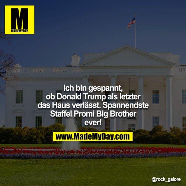 Ich bin gespannt, ob Donald Trump als letzter das Haus verlässt. Spannendste Staffel Promi-Big Brother ever!