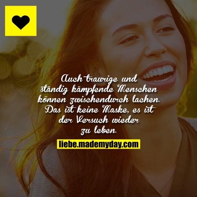 Auch traurige und ständig kämpfende Menschen können zwischendurch lachen. Das ist keine Maske, es ist der Versuch wieder zu leben.