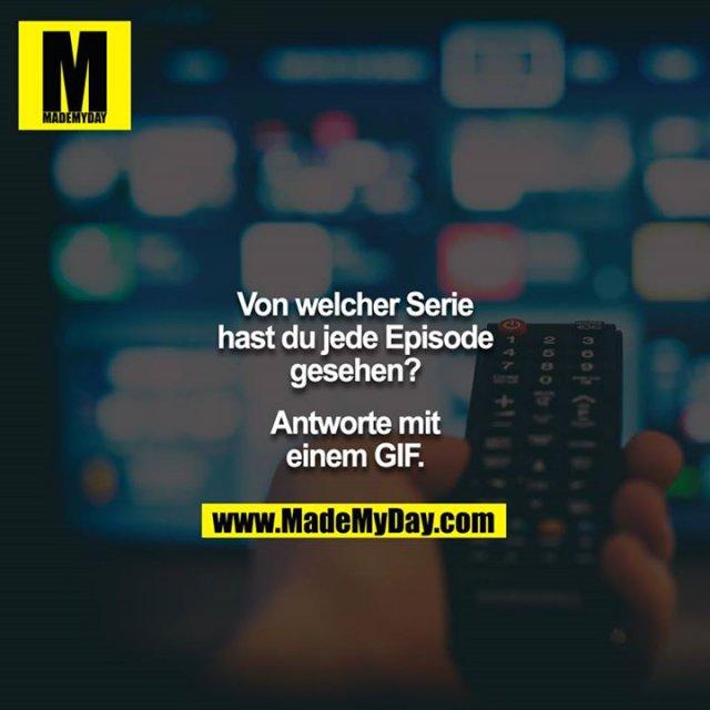 Von welcher Serie hast du jede Episode gesehen?<br /> <br /> Antworte mit einem GIF.