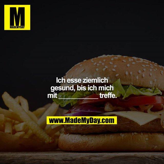 Ich esse ziemlich gesund, bis ich mich mit ___________ treffe.