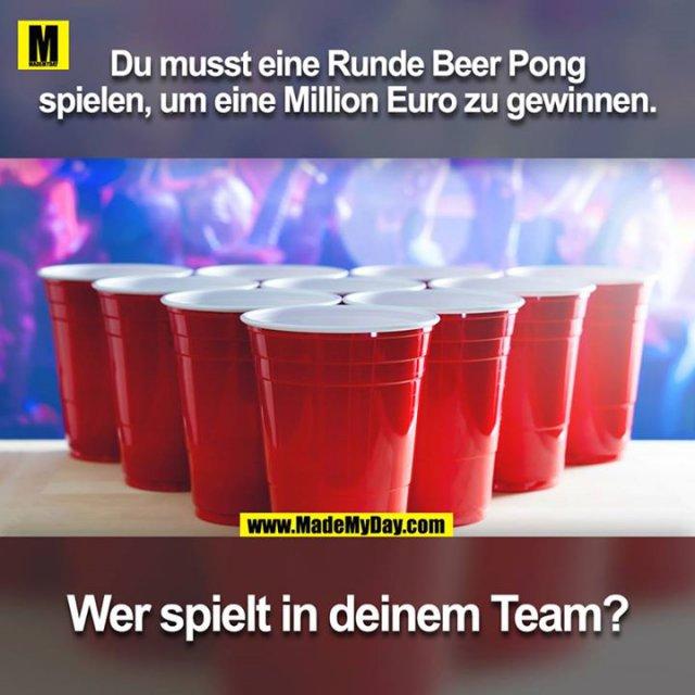 Du musst eine Runde Beer Pong spielen, um eine Million Euro zu gewinnen. Wer spielt in deinem Team?