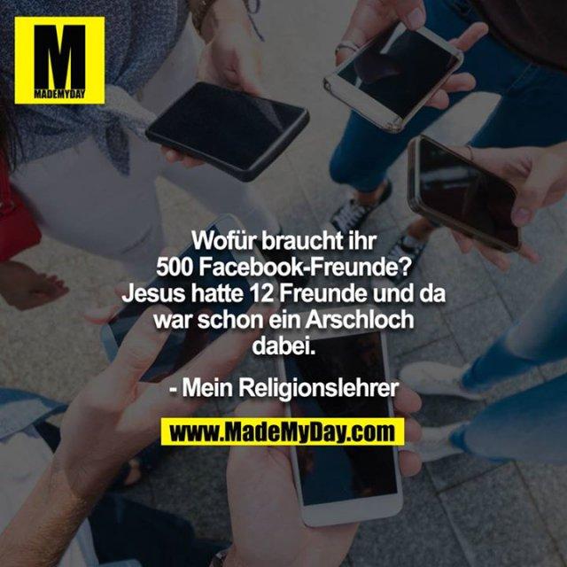 Wofür braucht ihr 500 Facebook-Freunde? Jesus hatte 12 Freunde und da war schon ein Arschloch dabei.<br /> <br /> - Mein Religionslehrer