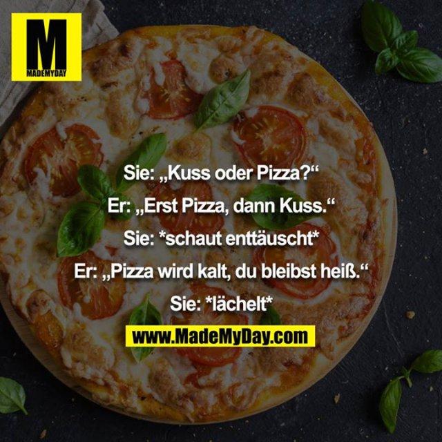 """Sie: """"Kuss oder Pizza?""""<br /> Er: """"Erst Pizza, dann Kuss.""""<br /> Sie: *schaut enttäuscht*<br /> Er: """"Pizza wird kalt, du bleibst heiß.""""<br /> Sie: *lächelt*"""