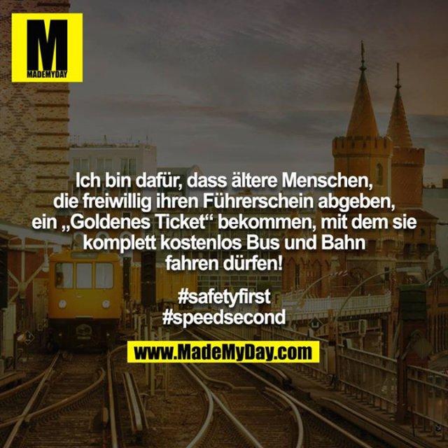 """Ich bin dafür, dass ältere Menschen, die freiwillig ihren Führerschein abgeben, ein """"Goldenes Ticket"""" bekommen, mit dem sie komplett kostenlos Bus und Bahn fahren dürfen!<br /> <br /> #safetyfirst<br /> #speedsecond"""