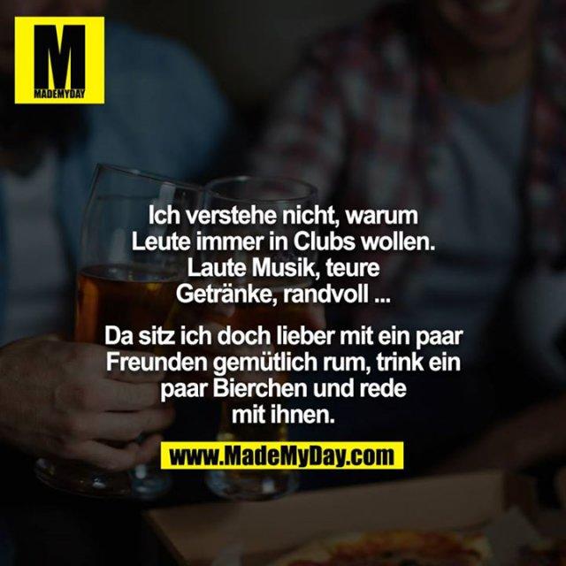 Ich verstehe nicht, warum Leute immer in Clubs wollen. Laute Musik, teure Getränke, randvoll ...<br /> <br /> Da sitz ich doch lieber mit ein paar Freunden gemütlich rum, trink ein paar Bierchen und rede mit ihnen.