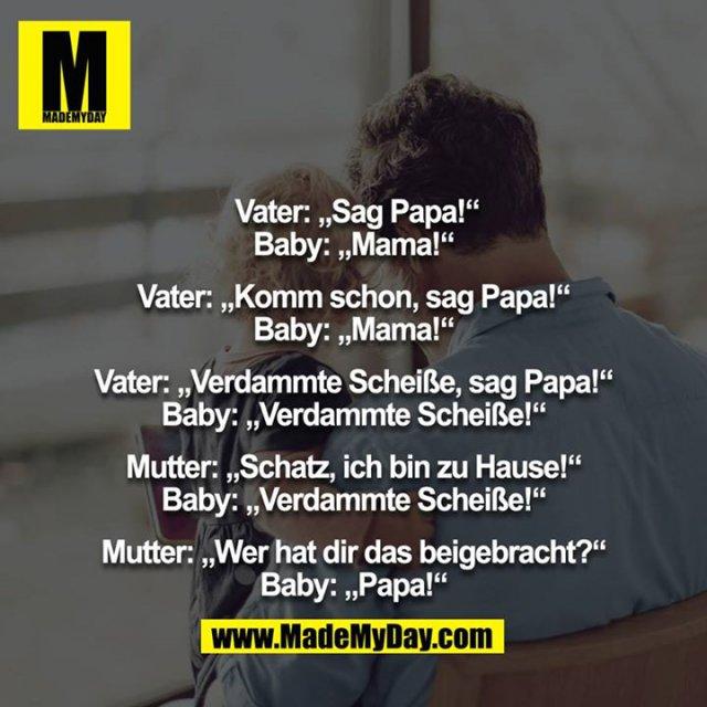 """Vater: """"Sag Papa!""""<br /> Baby: """"Mama!""""<br /> <br /> Vater: """"Komm schon, sag Papa!""""<br /> Baby: """"Mama!""""<br /> <br /> Vater: """"Verdammte Scheiße, sag Papa!""""<br /> Baby: """"Verdammte Scheiße!""""<br /> <br /> Mutter: """"Schatz, ich bin zu Hause!""""<br /> Baby: """"Verdammte Scheiße!""""<br /> <br /> Mutter: """"Wer hat dir das beigebracht?""""<br /> Baby: """"Papa!"""""""