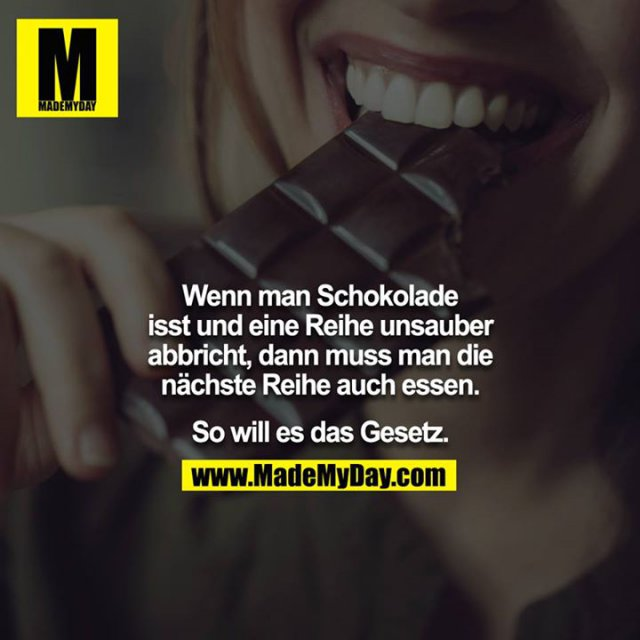 Wenn man Schokolade isst und eine Reihe unsauber abbricht, dann muss man die nächste Reihe auch essen.<br /> <br /> So will es das Gesetz.