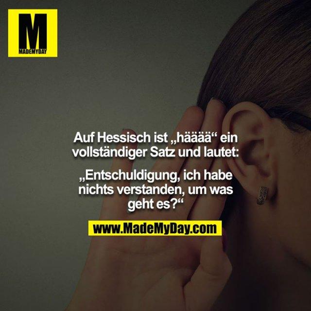 """Auf Hessisch ist """"hääää"""" ein vollständiger Satz und lautet:<br /> <br /> """"Entschuldigung, ich habe nichts verstanden, um was geht es?"""""""