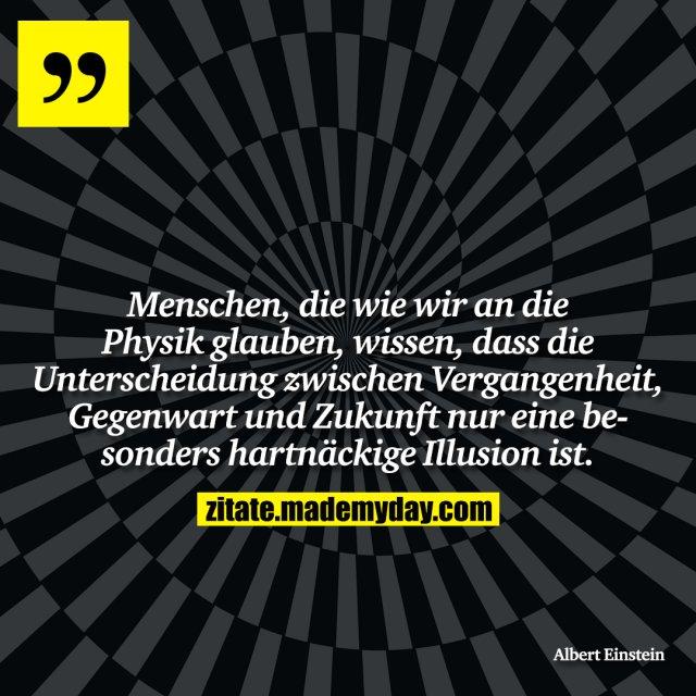 Menschen, die wie wir an die Physik glauben, wissen, dass die Unterscheidung zwischen Vergangenheit, Gegenwart und Zukunft nur eine besonders hartnäckige Illusion ist.