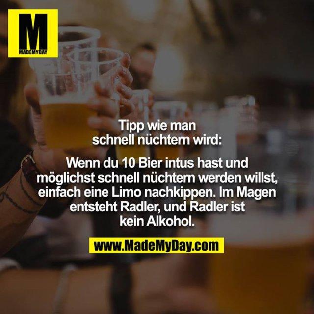 Tipp wie man schnell nüchtern wird:<br /> <br /> Wenn du 10 Bier intus hast und möglichst schnell nüchtern werden willst, einfach eine Limo nachkippen. Im Magen entsteht Radler, und Radler ist kein Alkohol.