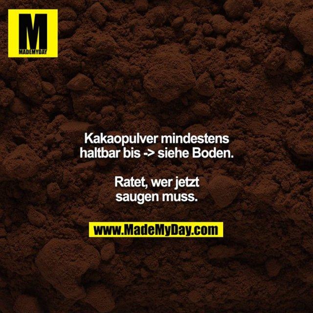 Kakaopulver mindestens haltbar bis -> siehe Boden.<br /> <br /> Ratet, wer jetzt saugen muss.