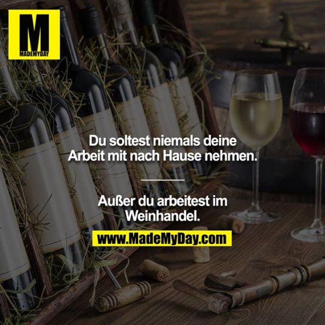 Du soltest niemals deine Arbeit mit nach Hause nehmen.<br /> ______<br /> <br /> Außer du arbeitest im Weinhandel.