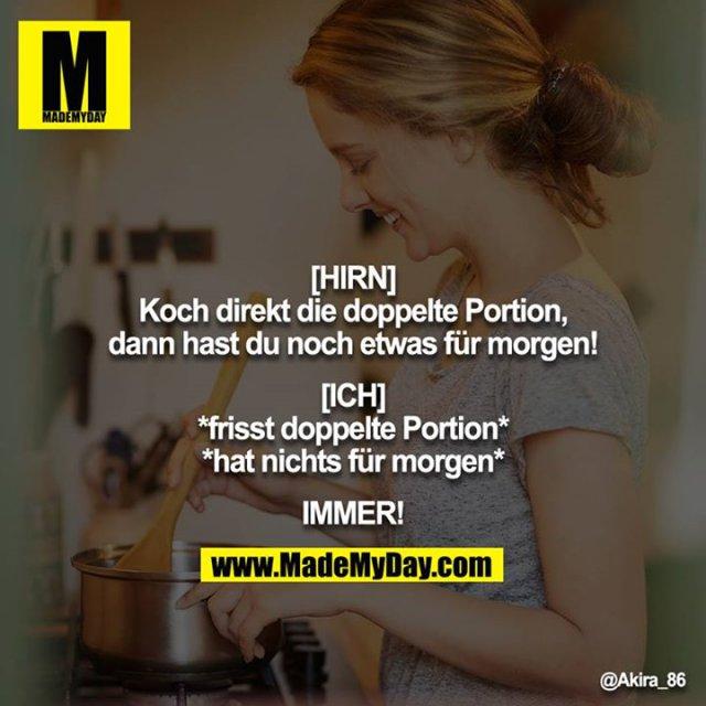 [HIRN]<br /> Koch direkt die doppelte Portion, dann hast du noch etwas für morgen!<br /> <br /> [ICH]<br /> *frisst doppelte Portion*<br /> *hat nichts für morgen*<br /> <br /> IMMER!