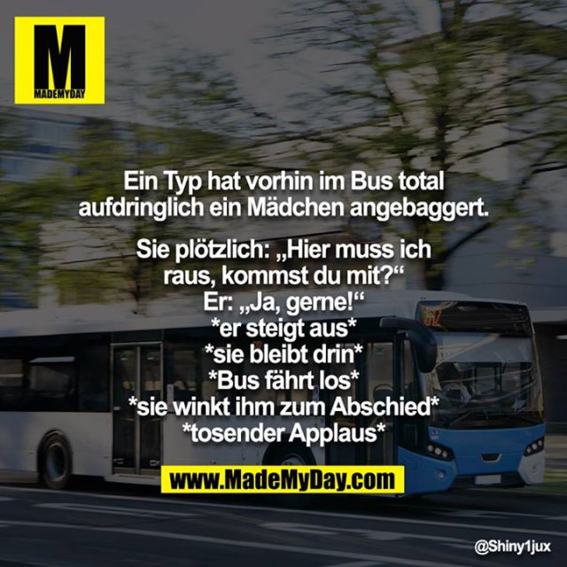 """Ein Typ hat vorhin im Bus total aufdringlich ein Mädchen angebaggert.<br /> <br /> Sie plötzlich: """"Hier muss ich raus, kommst du mit?""""<br /> Er: """"Ja, gerne!""""<br /> *er steigt aus*<br /> *sie bleibt drin*<br /> *Bus fährt los*<br /> *sie winkt ihm zum Abschied*<br /> *tosender Applaus*"""