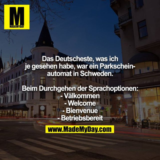 Das Deutscheste, was ich je gesehen habe, war ein Parkscheinautomat in Schweden.<br /> <br /> Beim Durchgehen der Sprachoptionen:<br /> - Välkommen<br /> - Welcome<br /> - Bienvenue<br /> - Betriebsbereit