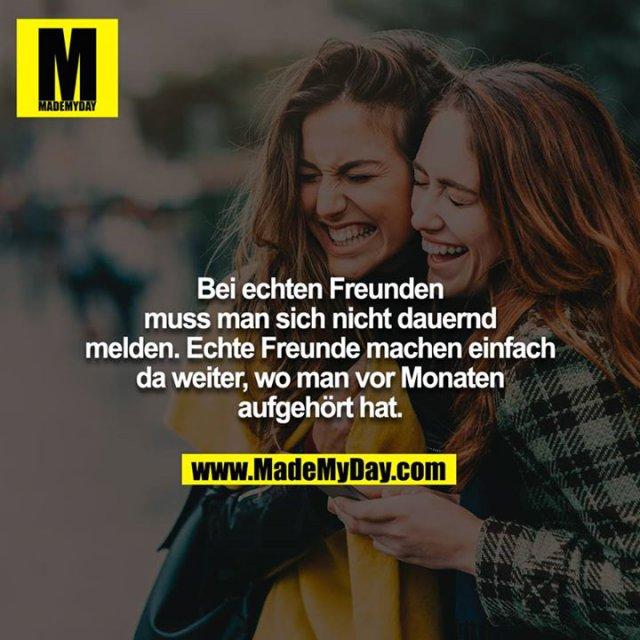 Bei echten Freunden muss man sich nicht dauernd melden. Echte Freunde machen einfach da weiter, wo man vor Monaten aufgehört hat.