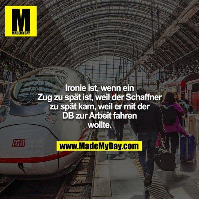 Ironie ist, wenn ein Zug zu spät ist, weil der Schaffner zu spät kam, weil er mit der DB zur Arbeit fahren wollte.