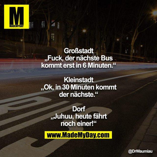 """Großstadt<br /> """"Fuck, der nächste Bus kommt erst in 6 Minuten.""""<br /> <br /> Kleinstadt<br /> """"Ok, in 30 Minuten kommt der nächste.""""<br /> <br /> Dorf<br /> """"Juhuu, heute fährt noch einer!"""""""