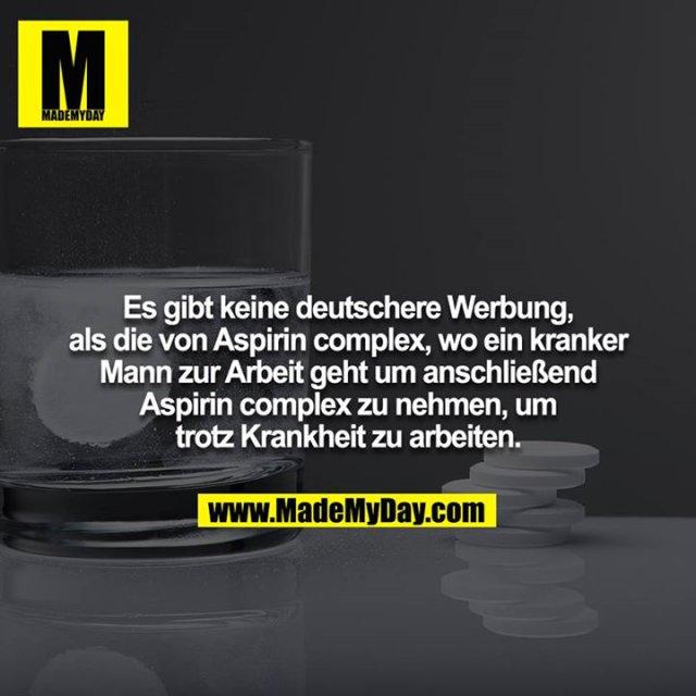 Es gibt keine deutschere Werbung, als die von Aspirin complex, wo ein kranker Mann zur Arbeit geht um anschließend Aspirin complex zu nehmen, um trotz Krankheit zu arbeiten.