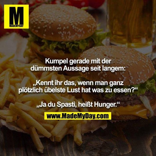 """Kumpel grad mit der dümmsten Aussage seit langem:<br /> <br /> """"Kennt ihr das, wenn man ganz plötzlich übelste Lust hat was zu essen?""""<br /> <br /> """"Ja du Spasti, heißt Hunger."""""""