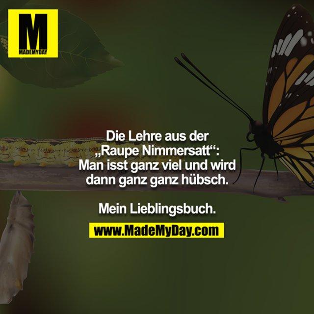 """Die Lehre aus der """"Raupe Nimmersatt"""": Man isst ganz viel und wird dann ganz ganz hübsch.<br /> <br /> Mein Lieblingsbuch."""