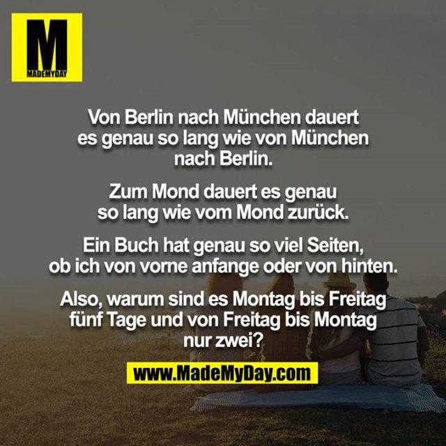 Von Berlin nach München dauert es genau so lang wie von München nach Berlin.<br /> <br /> Zum Mond dauert es genau so lang wie vom Mond zurück.<br /> <br /> Ein Buch hat genau so viel Seiten, ob ich von vorne anfange oder von hinten.<br /> <br /> Also, warum sind es Montag bis Freitag fünf Tage und von Freitag bis Montag nur zwei?