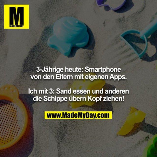 3-Jährige heute: Smartphone von den Eltern mit eigenen Apps.<br /> <br /> Ich mit 3: Sand essen und anderen die Schippe übern Kopf ziehen!