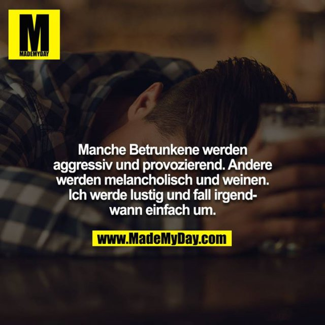 Manche Betrunkene werden aggressiv und provozierend. Andere werden melancholisch und weinen. Ich werde lustig und fall irgendwann einfach um.