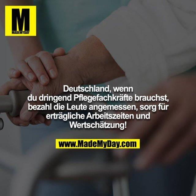 Deutschland, wenn du dringend Pflegefachkräfte brauchst, bezahl die Leute angemessen, sorg für erträgliche Arbeitszeiten und Wertschätzung!