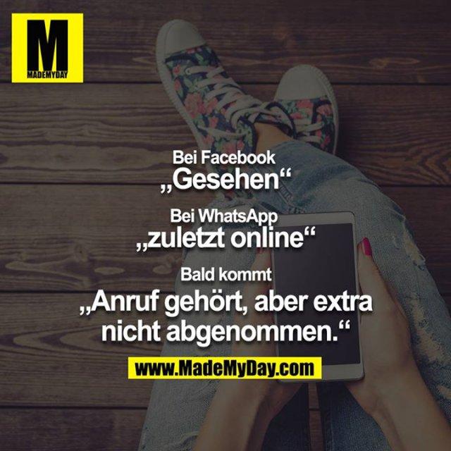 """Bei Facebook <br /> """"Gesehen""""<br /> <br /> Bei WhatsApp <br /> """"zuletzt online""""<br /> <br /> Bald kommt<br /> """"Anruf gehört, aber extra nicht abgenommen."""""""