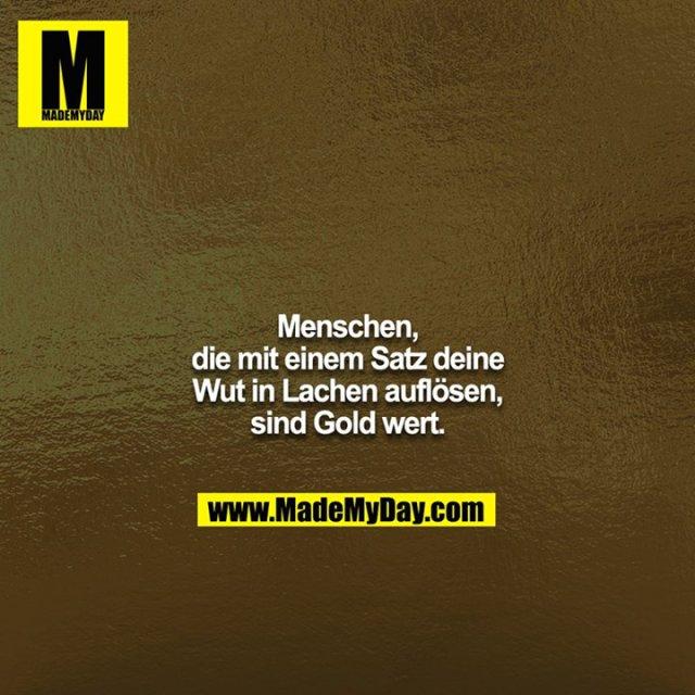 Menschen, die mit einem Satz deine Wut in Lachen auflösen, sind Gold wert.
