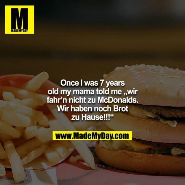 """Once I was 7 years old my mama told me """"wir fahr'n nicht zu McDonalds. Wir haben noch Brot zu Hause!!!"""""""